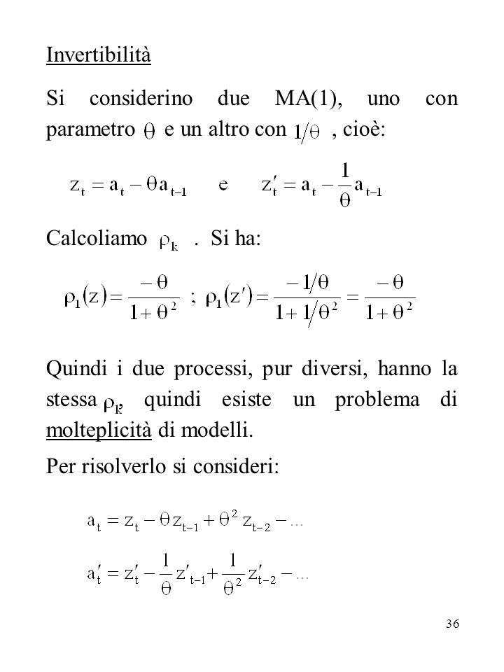 36 Invertibilità Si considerino due MA(1), uno con parametro e un altro con, cioè: Calcoliamo. Si ha: Quindi i due processi, pur diversi, hanno la ste