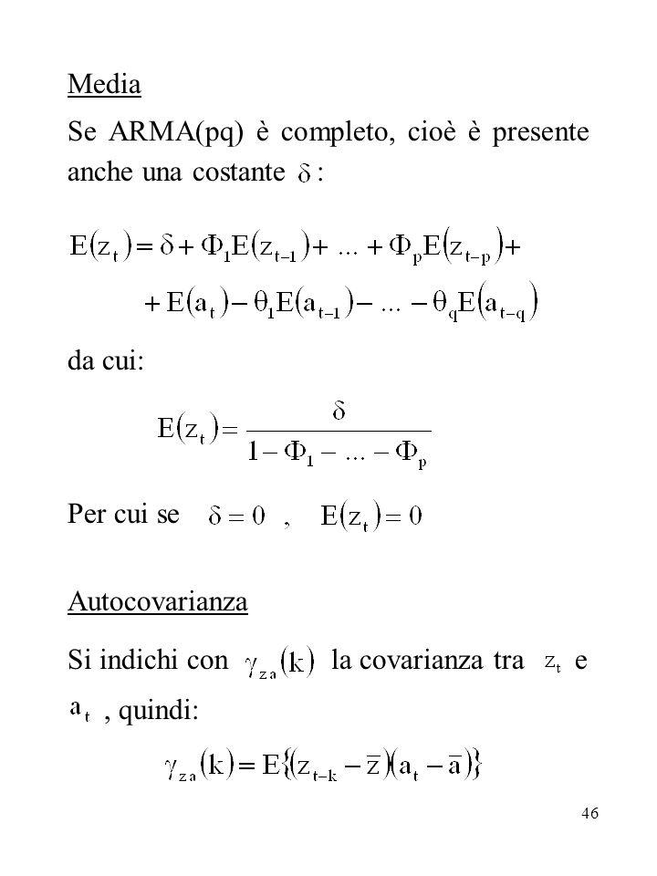 46 Media Se ARMA(pq) è completo, cioè è presente anche una costante : da cui: Per cui se Autocovarianza Si indichi con la covarianza tra e, quindi: