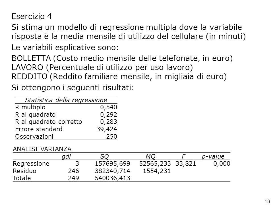 Esercizio 4 Si stima un modello di regressione multipla dove la variabile risposta è la media mensile di utilizzo del cellulare (in minuti) Le variabili esplicative sono: BOLLETTA (Costo medio mensile delle telefonate, in euro) LAVORO (Percentuale di utilizzo per uso lavoro) REDDITO (Reddito familiare mensile, in migliaia di euro) Si ottengono i seguenti risultati: Statistica della regressione R multiplo0,540 R al quadrato0,292 R al quadrato corretto0,283 Errore standard39,424 Osservazioni250 ANALISI VARIANZA gdlSQMQFp-value Regressione3157695,69952565,23333,8210,000 Residuo246382340,7141554,231 Totale249540036,413 18