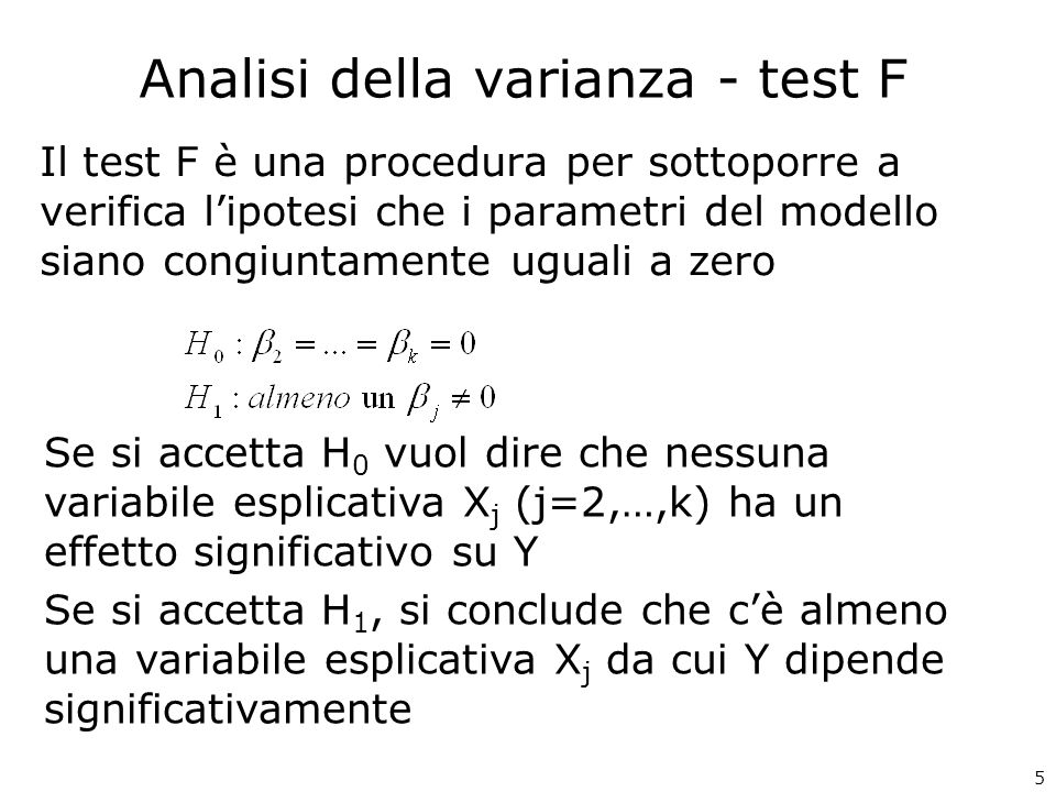 Analisi della varianza - test F Il test F è una procedura per sottoporre a verifica lipotesi che i parametri del modello siano congiuntamente uguali a zero Se si accetta H 0 vuol dire che nessuna variabile esplicativa X j (j=2,…,k) ha un effetto significativo su Y Se si accetta H 1, si conclude che cè almeno una variabile esplicativa X j da cui Y dipende significativamente 5