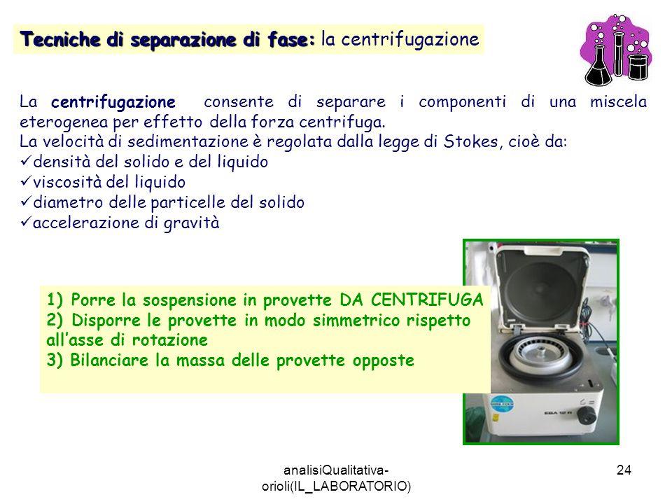 analisiQualitativa- orioli(IL_LABORATORIO) 24 Tecniche di separazione di fase: Tecniche di separazione di fase: la centrifugazione La centrifugazione
