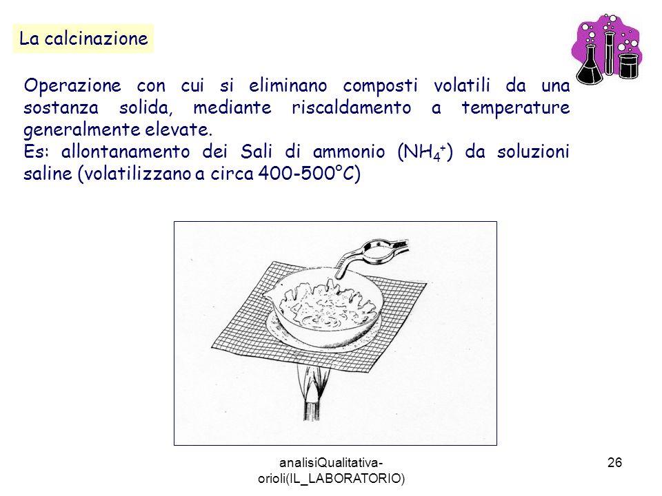 analisiQualitativa- orioli(IL_LABORATORIO) 26 La calcinazione Operazione con cui si eliminano composti volatili da una sostanza solida, mediante risca
