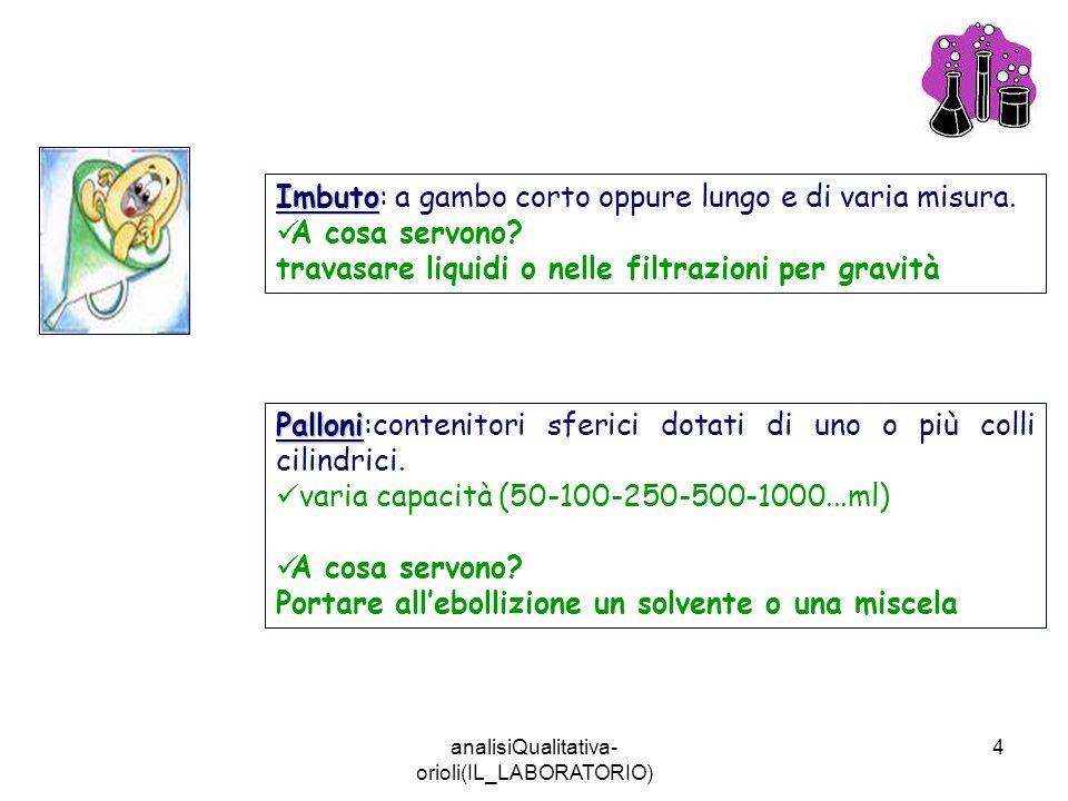 analisiQualitativa- orioli(IL_LABORATORIO) 4 Imbuto Imbuto: a gambo corto oppure lungo e di varia misura. A cosa servono? travasare liquidi o nelle fi