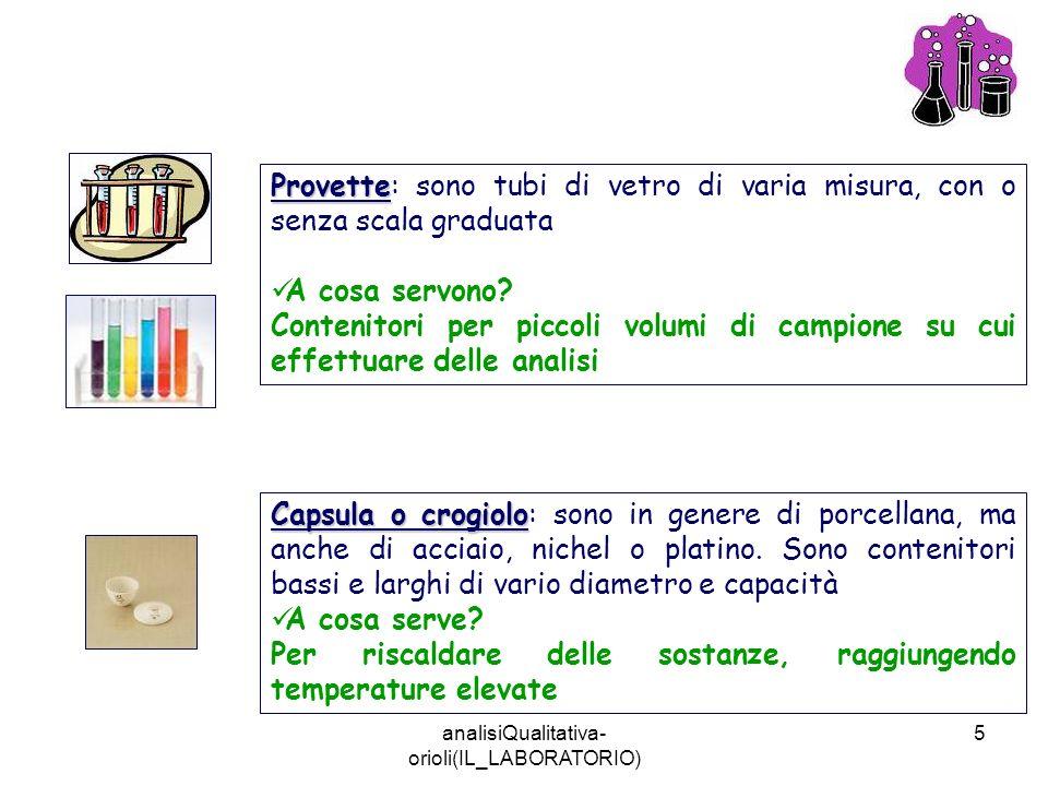 analisiQualitativa- orioli(IL_LABORATORIO) 5 Provette Provette: sono tubi di vetro di varia misura, con o senza scala graduata A cosa servono? Conteni