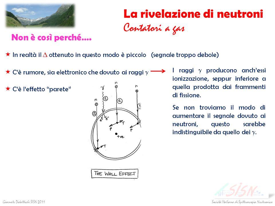 Società Italiana di Spettroscopia Neutronica Giornate Didattiche SISN 2011 La rivelazione di neutroni Contatori a gas Non è così perché…. In realtà il