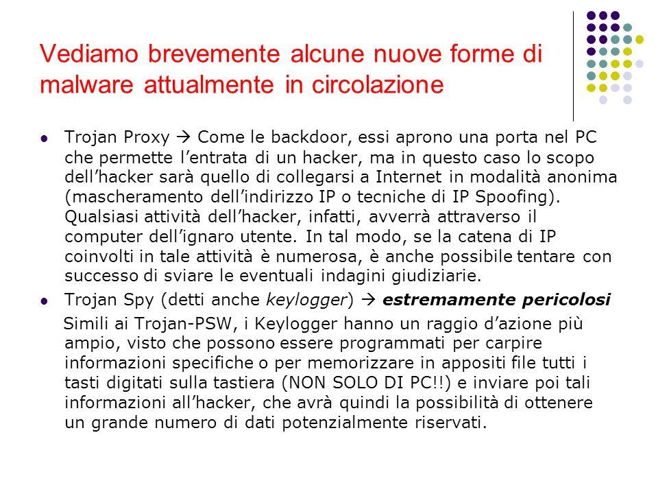 Vediamo brevemente alcune nuove forme di malware attualmente in circolazione Trojan Proxy Come le backdoor, essi aprono una porta nel PC che permette