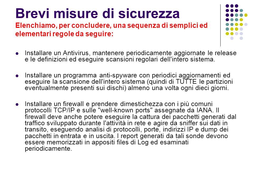 Brevi misure di sicurezza Elenchiamo, per concludere, una sequenza di semplici ed elementari regole da seguire: Installare un Antivirus, mantenere per