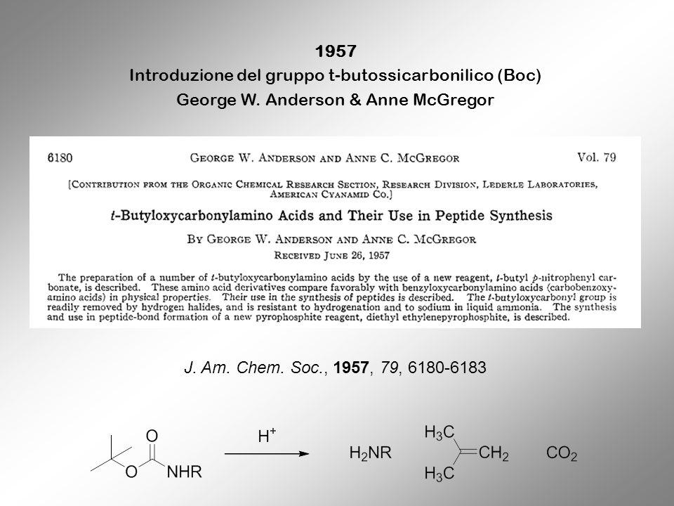 1957 Introduzione del gruppo t-butossicarbonilico (Boc) George W. Anderson & Anne McGregor J. Am. Chem. Soc., 1957, 79, 6180-6183
