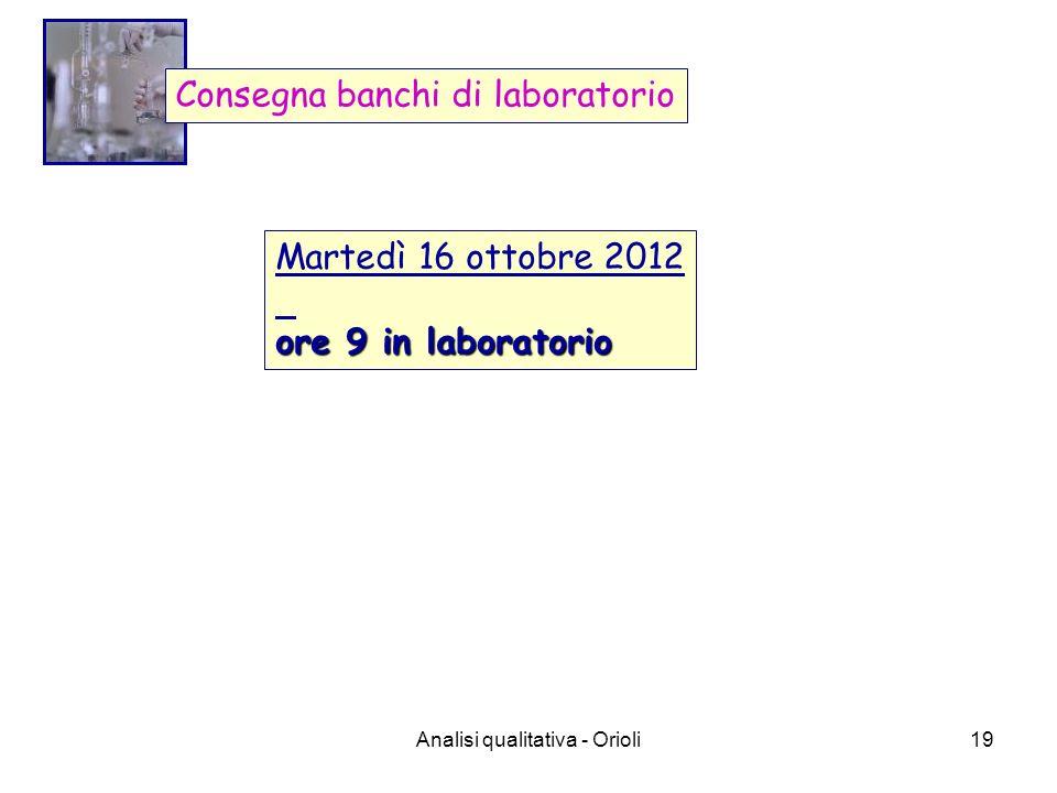Analisi qualitativa - Orioli19 Consegna banchi di laboratorio Martedì 16 ottobre 2012 ore 9 in laboratorio