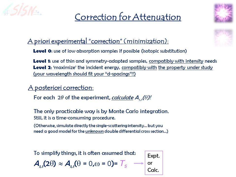 Correction for Attenuation A priori experimental correction A priori experimental correction (minimization): Level 0 : use of low absorption samples if possible (isotopic substitution) Level 1 : use of thin and symmetry-adapted samples, compatibly with intensity needs Level 2 : maximize the incident energy, compatibly with the property under study (your wavelength should fit your d-spacings!!) A posteriori correction A posteriori correction: Expt.