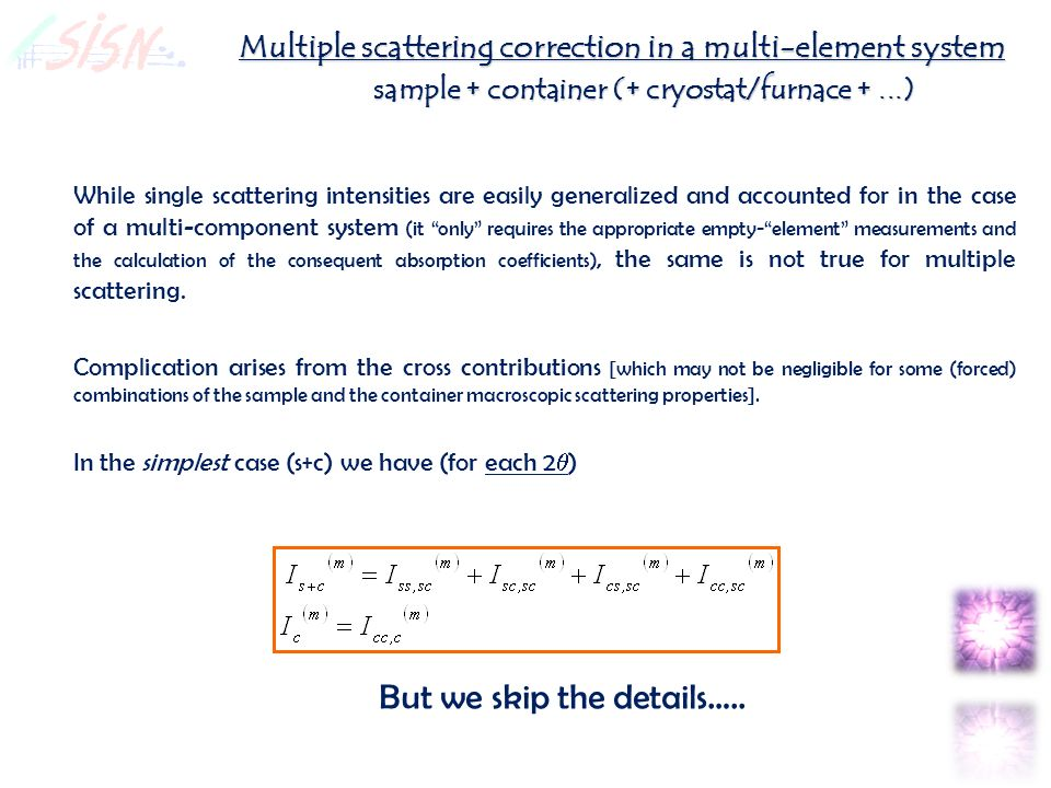 Multiple scattering correction in a multi-element system sample + container (+ cryostat/furnace +...) While single scattering intensities are easily generalized and accounted for in the case of a multi-component system (it only requires the appropriate empty-element measurements and the calculation of the consequent absorption coefficients), the same is not true for multiple scattering.