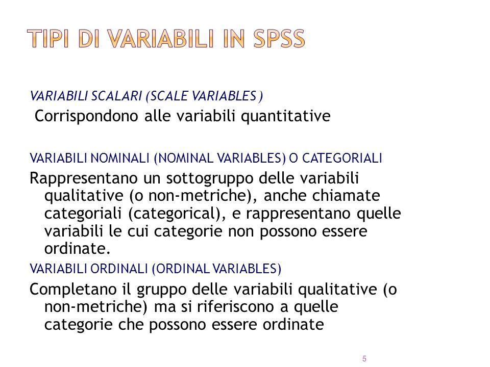 VARIABILI SCALARI (SCALE VARIABLES ) Corrispondono alle variabili quantitative VARIABILI NOMINALI (NOMINAL VARIABLES) O CATEGORIALI Rappresentano un s