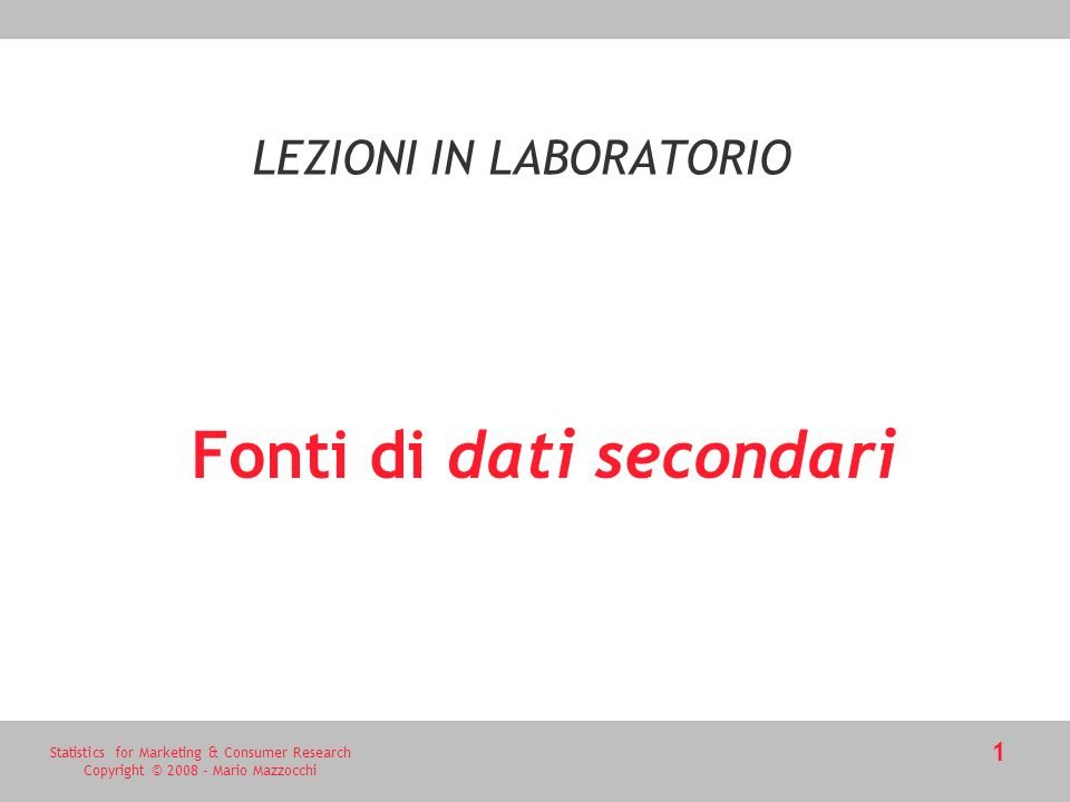 Statistics for Marketing & Consumer Research Copyright © 2008 - Mario Mazzocchi 1 Fonti di dati secondari LEZIONI IN LABORATORIO