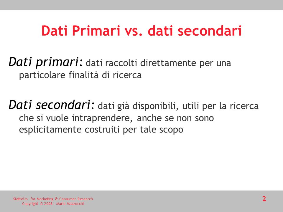 Statistics for Marketing & Consumer Research Copyright © 2008 - Mario Mazzocchi 2 Dati Primari vs. dati secondari Dati primari: dati raccolti direttam