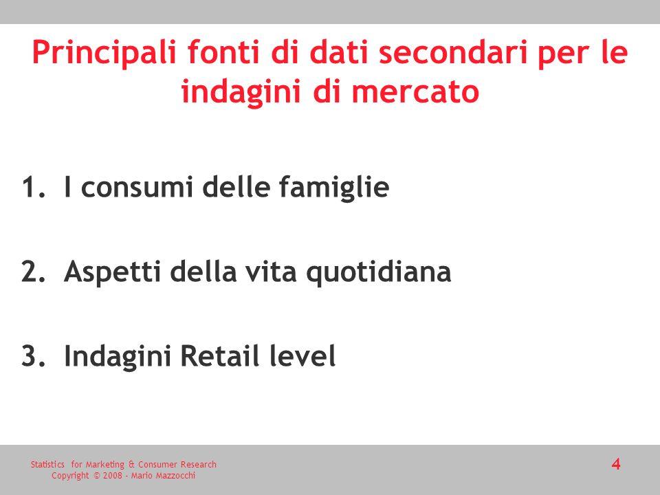Statistics for Marketing & Consumer Research Copyright © 2008 - Mario Mazzocchi 4 Principali fonti di dati secondari per le indagini di mercato 1.I consumi delle famiglie 2.Aspetti della vita quotidiana 3.Indagini Retail level