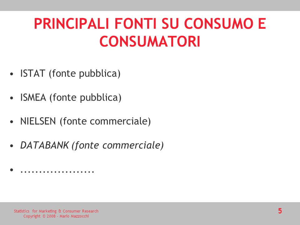 Statistics for Marketing & Consumer Research Copyright © 2008 - Mario Mazzocchi PRINCIPALI FONTI SU CONSUMO E CONSUMATORI ISTAT (fonte pubblica) ISMEA (fonte pubblica) NIELSEN (fonte commerciale) DATABANK (fonte commerciale)....................
