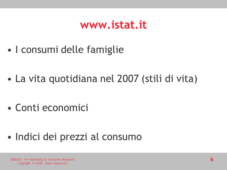 Statistics for Marketing & Consumer Research Copyright © 2008 - Mario Mazzocchi 6 www.istat.it I consumi delle famiglie La vita quotidiana nel 2007 (s