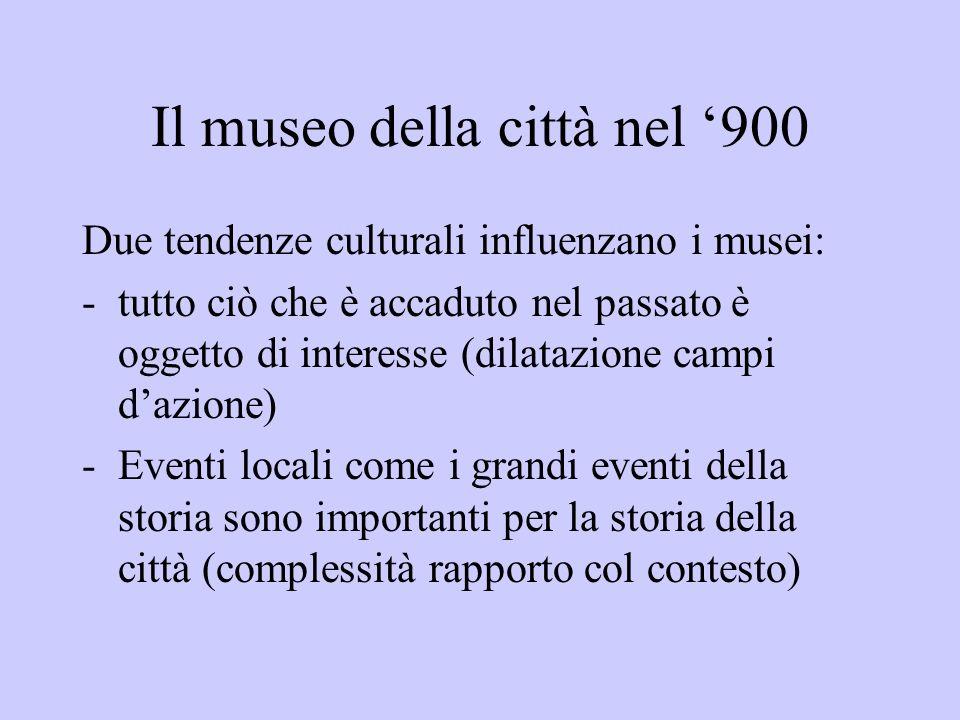 Il museo della città nel 900 Due tendenze culturali influenzano i musei: -tutto ciò che è accaduto nel passato è oggetto di interesse (dilatazione cam