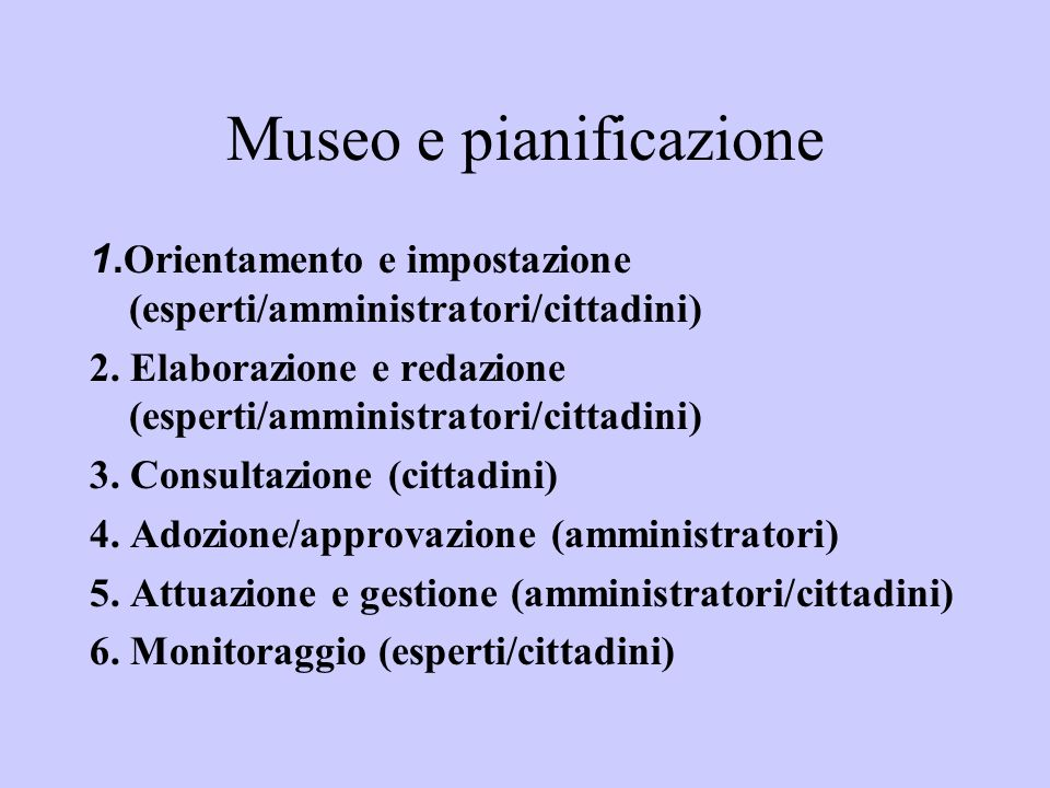 Museo e pianificazione 1. Orientamento e impostazione (esperti/amministratori/cittadini) 2. Elaborazione e redazione (esperti/amministratori/cittadini