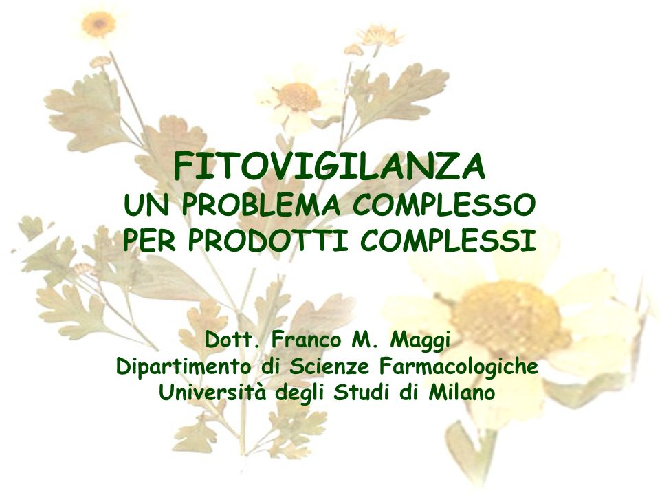 FITOVIGILANZA UN PROBLEMA COMPLESSO PER PRODOTTI COMPLESSI Dott. Franco M. Maggi Dipartimento di Scienze Farmacologiche Università degli Studi di Mila