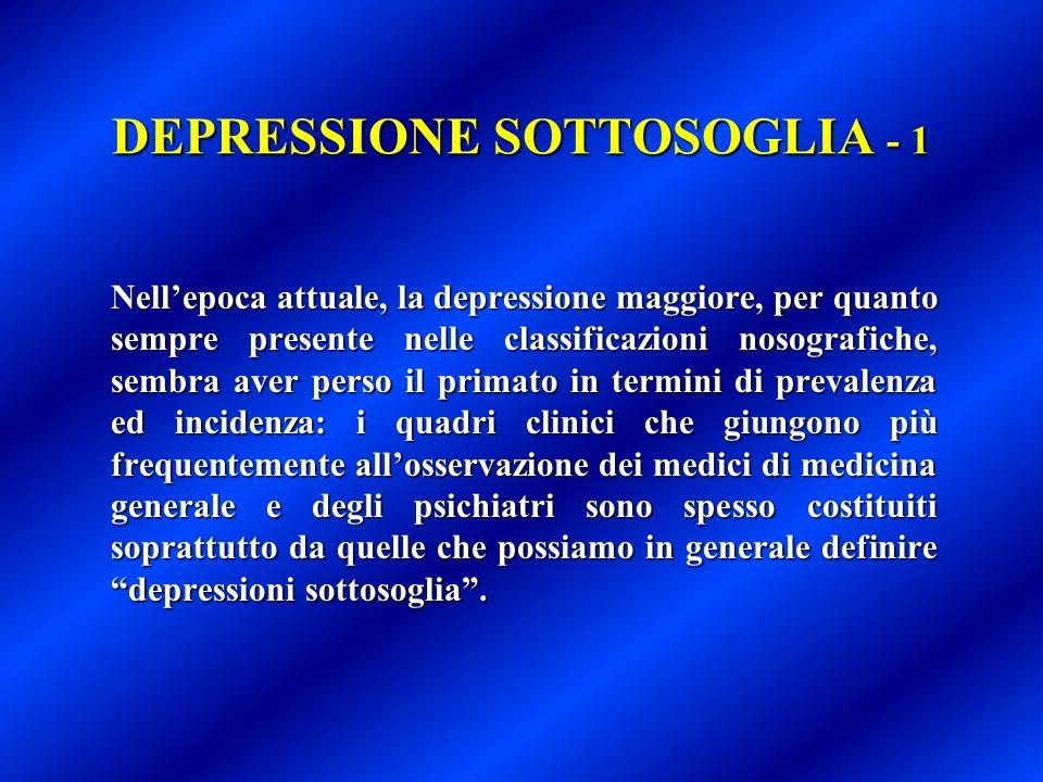 DEPRESSIONE SOTTOSOGLIA - 1 Nellepoca attuale, la depressione maggiore, per quanto sempre presente nelle classificazioni nosografiche, sembra aver per