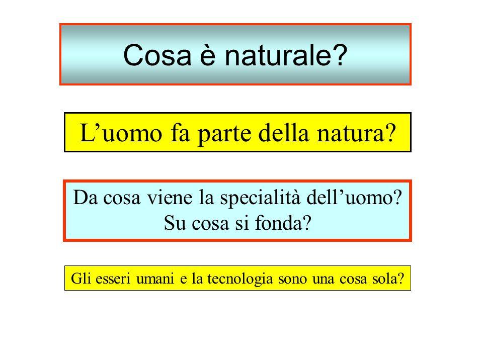 Cosa è naturale? Luomo fa parte della natura? Da cosa viene la specialità delluomo? Su cosa si fonda? Gli esseri umani e la tecnologia sono una cosa s