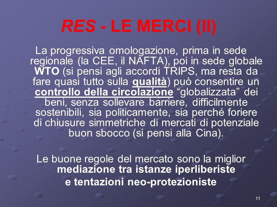 11 RES - LE MERCI (II) La progressiva omologazione, prima in sede regionale (la CEE, il NAFTA), poi in sede globale WTO (si pensi agli accordi TRIPS,