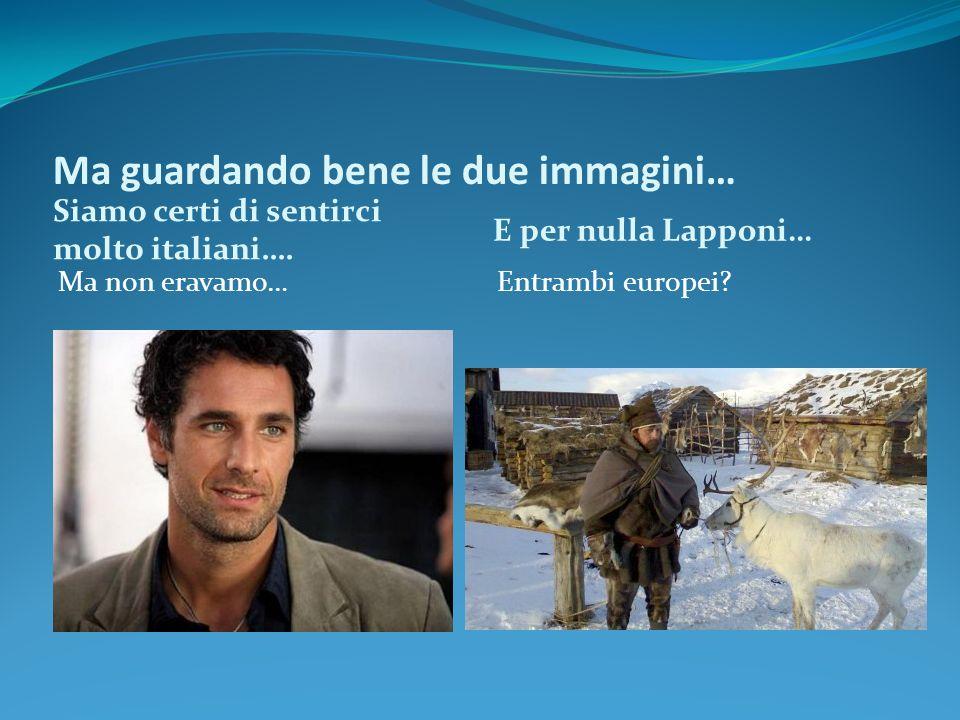 Ma guardando bene le due immagini… Siamo certi di sentirci molto italiani…. E per nulla Lapponi… Ma non eravamo…Entrambi europei?