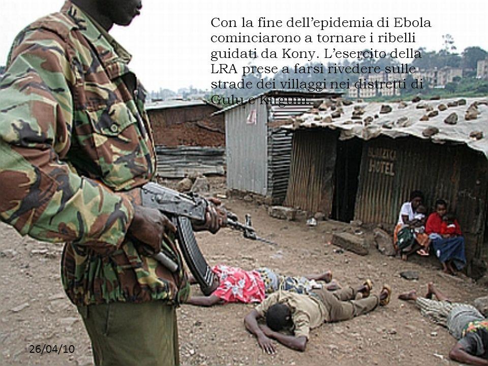 26/04/10 Con la fine dellepidemia di Ebola cominciarono a tornare i ribelli guidati da Kony. Lesercito della LRA prese a farsi rivedere sulle strade d