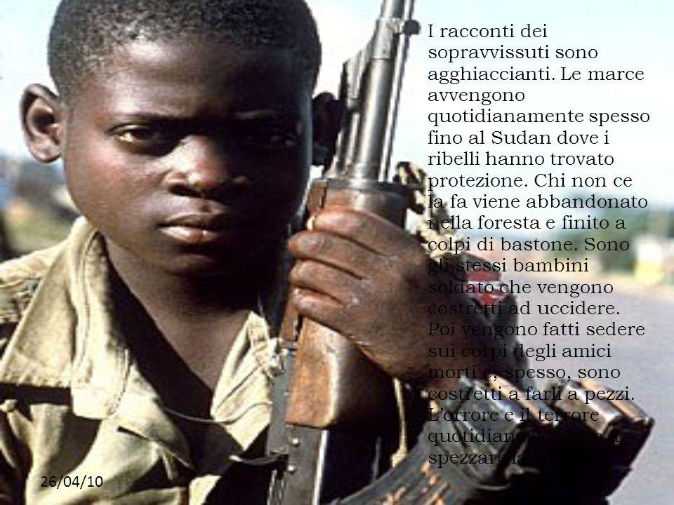 26/04/10 I racconti dei sopravvissuti sono agghiaccianti. Le marce avvengono quotidianamente spesso fino al Sudan dove i ribelli hanno trovato protezi