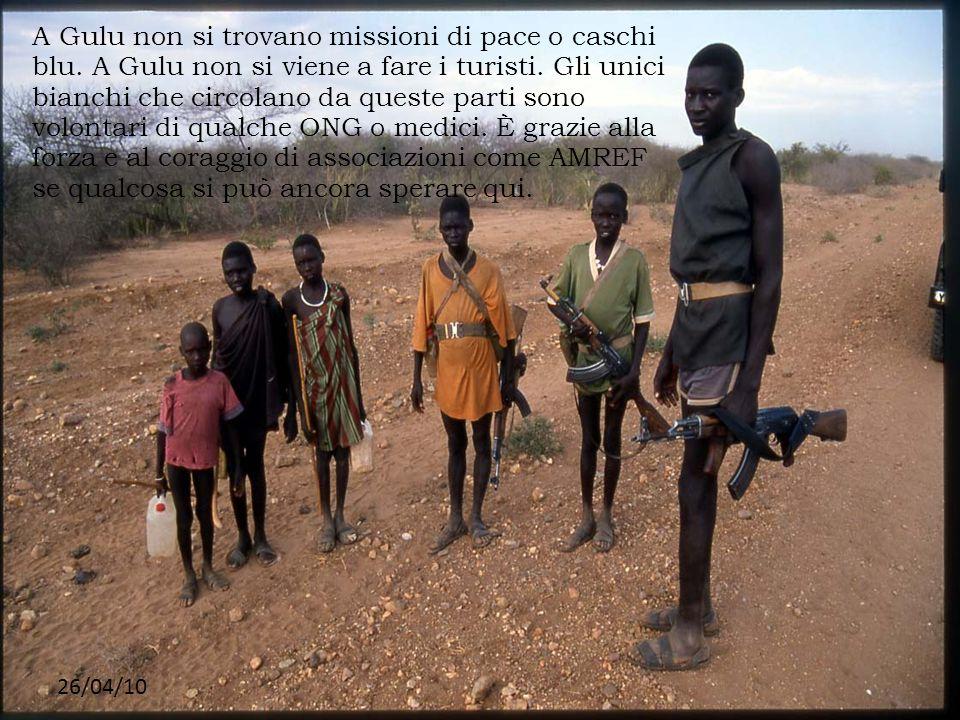26/04/10 A Gulu non si trovano missioni di pace o caschi blu. A Gulu non si viene a fare i turisti. Gli unici bianchi che circolano da queste parti so