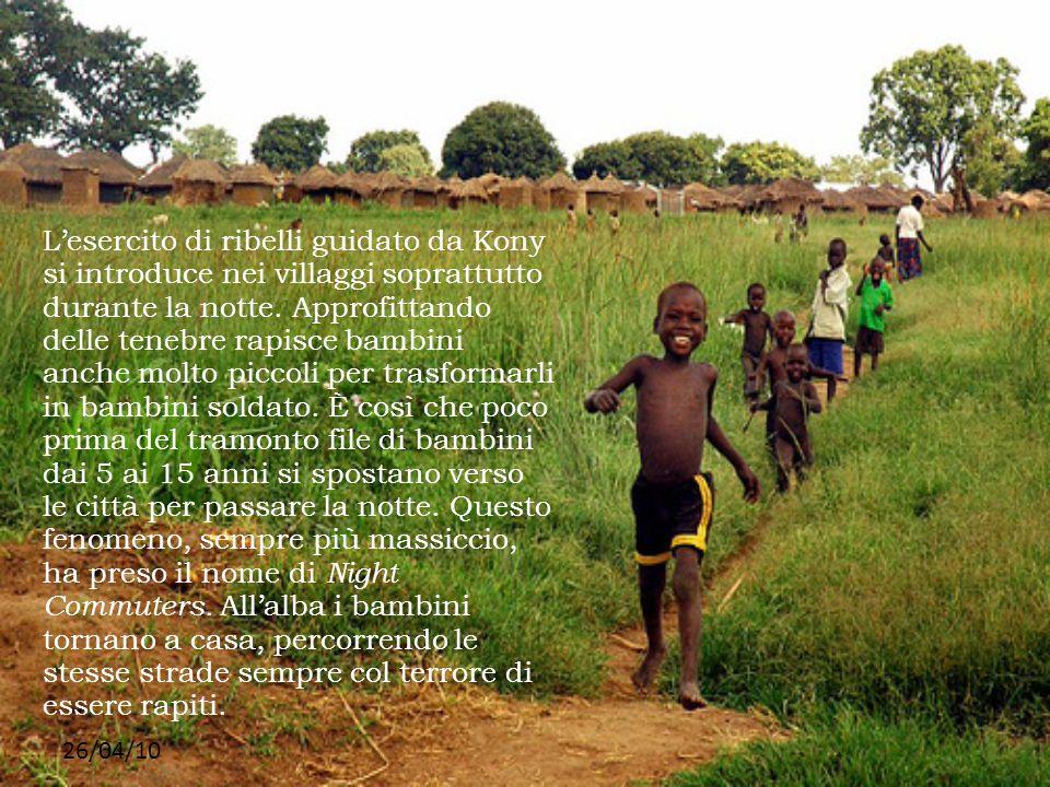 26/04/10 Lesercito di ribelli guidato da Kony si introduce nei villaggi soprattutto durante la notte. Approfittando delle tenebre rapisce bambini anch