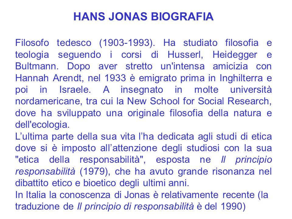 HANS JONAS BIOGRAFIA Filosofo tedesco (1903-1993). Ha studiato filosofia e teologia seguendo i corsi di Husserl, Heidegger e Bultmann. Dopo aver stret