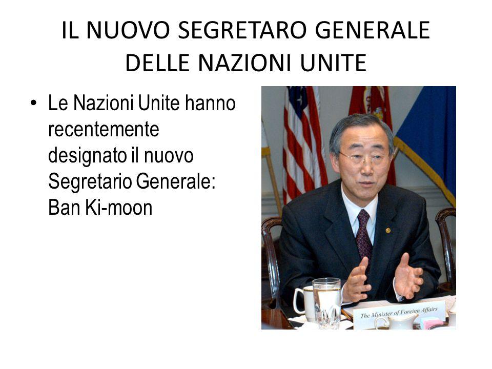 IL NUOVO SEGRETARO GENERALE DELLE NAZIONI UNITE Le Nazioni Unite hanno recentemente designato il nuovo Segretario Generale: Ban Ki-moon