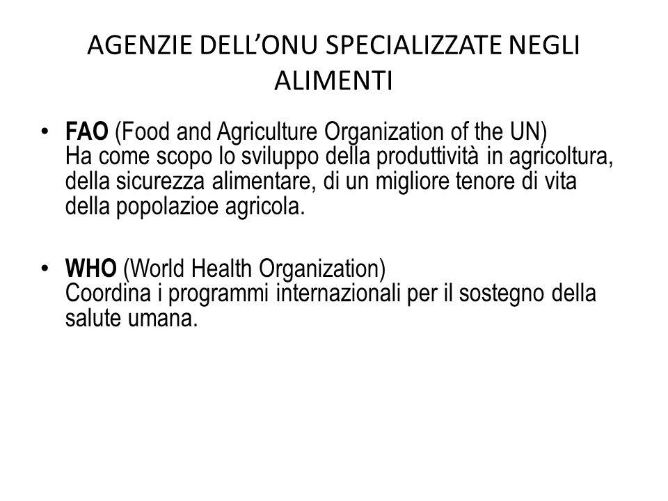 AGENZIE DELLONU SPECIALIZZATE NEGLI ALIMENTI FAO (Food and Agriculture Organization of the UN) Ha come scopo lo sviluppo della produttività in agricoltura, della sicurezza alimentare, di un migliore tenore di vita della popolazioe agricola.