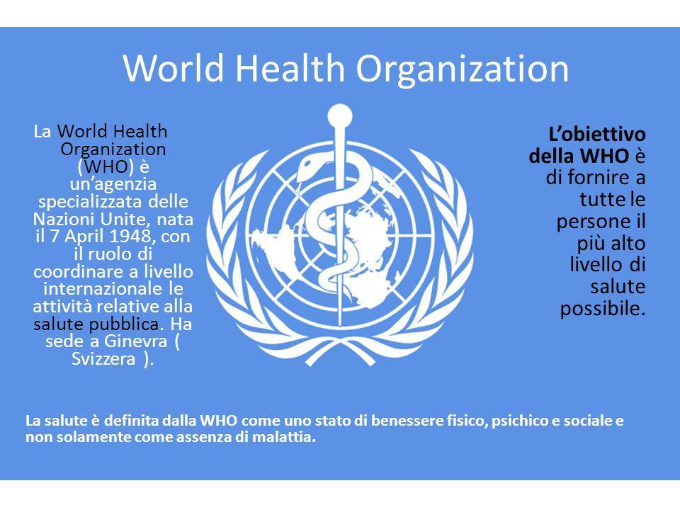 World Health Organization La World Health Organization (WHO) è unagenzia specializzata delle Nazioni Unite, nata il 7 April 1948, con il ruolo di coordinare a livello internazionale le attività relative alla salute pubblica.