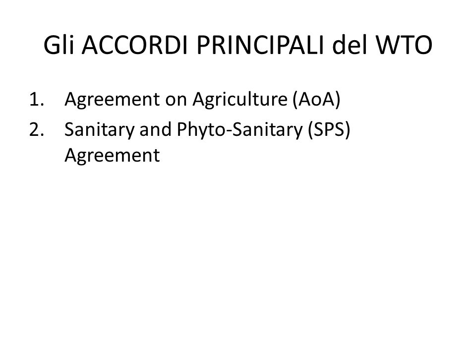 1.Agreement on Agriculture (AoA) 2.Sanitary and Phyto-Sanitary (SPS) Agreement Gli ACCORDI PRINCIPALI del WTO