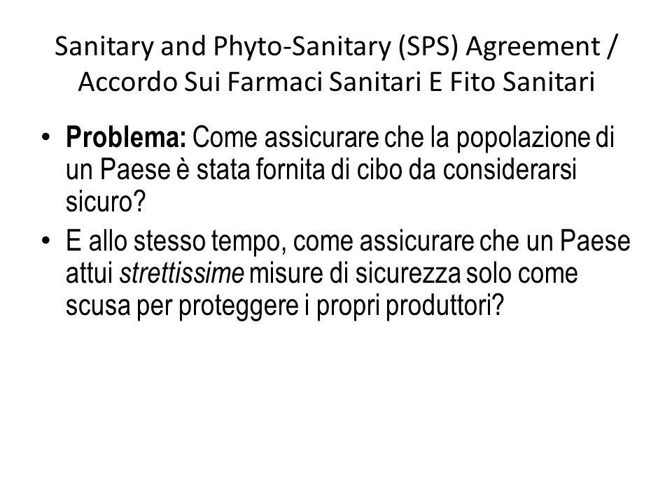 Sanitary and Phyto-Sanitary (SPS) Agreement / Accordo Sui Farmaci Sanitari E Fito Sanitari Problema: Come assicurare che la popolazione di un Paese è stata fornita di cibo da considerarsi sicuro.