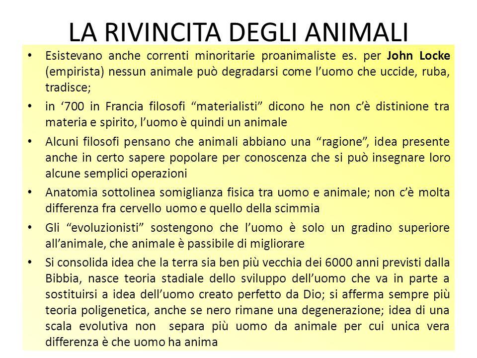 LA RIVINCITA DEGLI ANIMALI Esistevano anche correnti minoritarie proanimaliste es. per John Locke (empirista) nessun animale può degradarsi come luomo