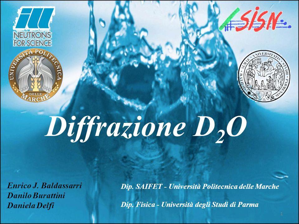 Diffrazione D 2 O Enrico J. Baldassarri Danilo Burattini Daniela Delfi 1 Dip. SAIFET - Università Politecnica delle Marche Dip. Fisica - Università de