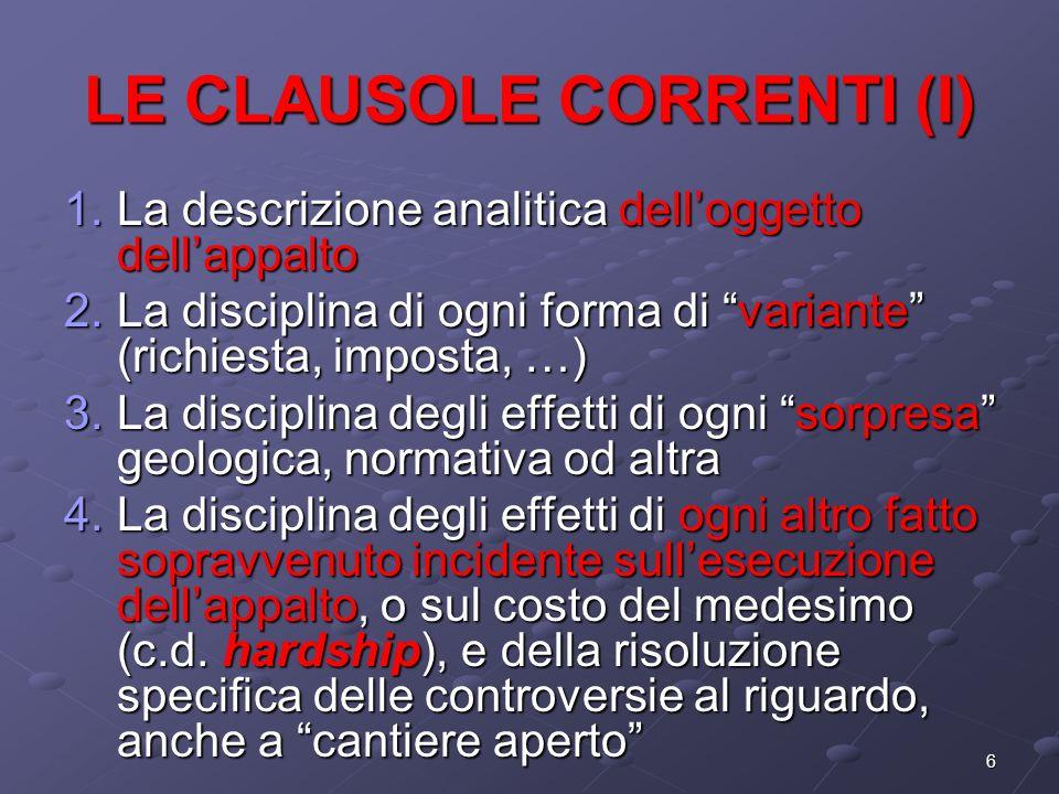 6 LE CLAUSOLE CORRENTI (I) 1.La descrizione analitica delloggetto dellappalto 2.La disciplina di ogni forma di variante (richiesta, imposta, …) 3.La d
