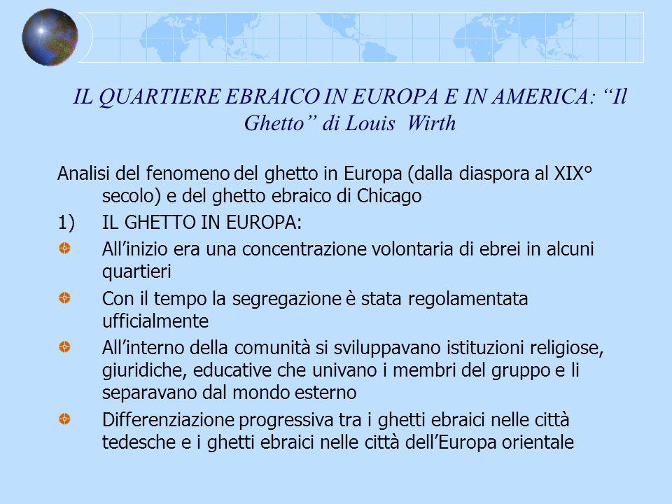 IL QUARTIERE EBRAICO IN EUROPA E IN AMERICA: Il Ghetto di Louis Wirth Analisi del fenomeno del ghetto in Europa (dalla diaspora al XIX° secolo) e del