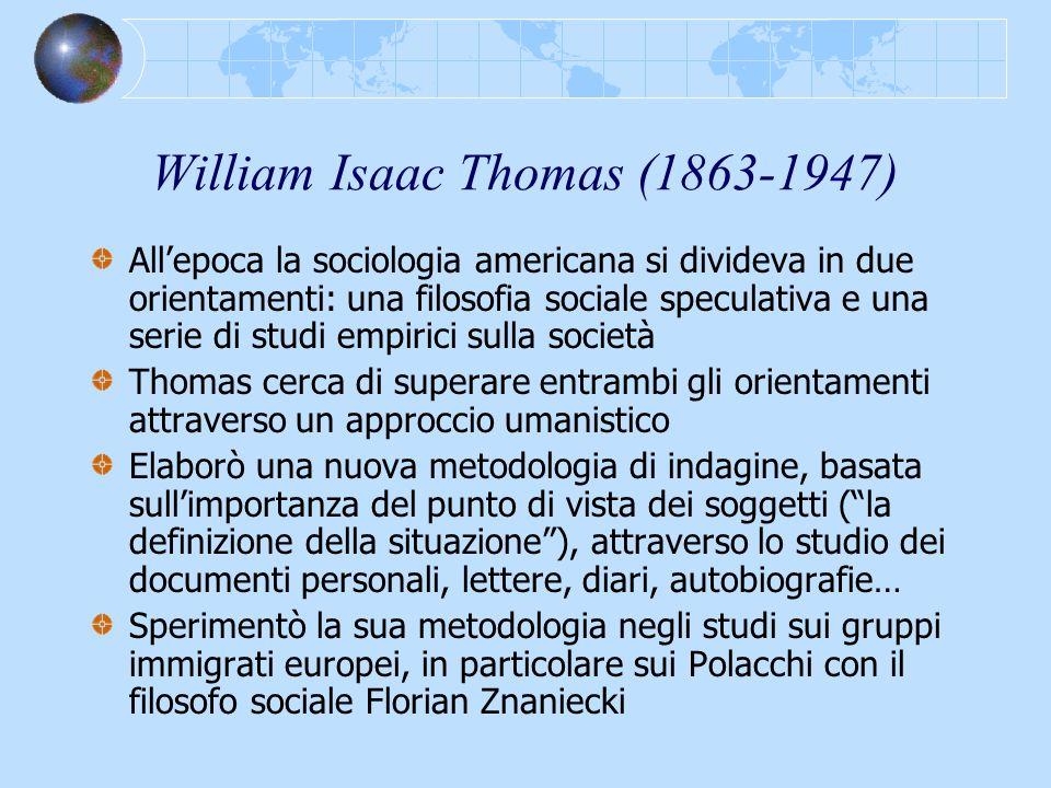 William Isaac Thomas (1863-1947) Allepoca la sociologia americana si divideva in due orientamenti: una filosofia sociale speculativa e una serie di st