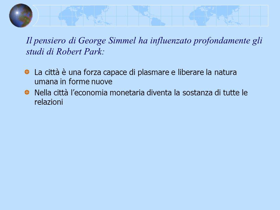 Il pensiero di George Simmel ha influenzato profondamente gli studi di Robert Park: La città è una forza capace di plasmare e liberare la natura umana
