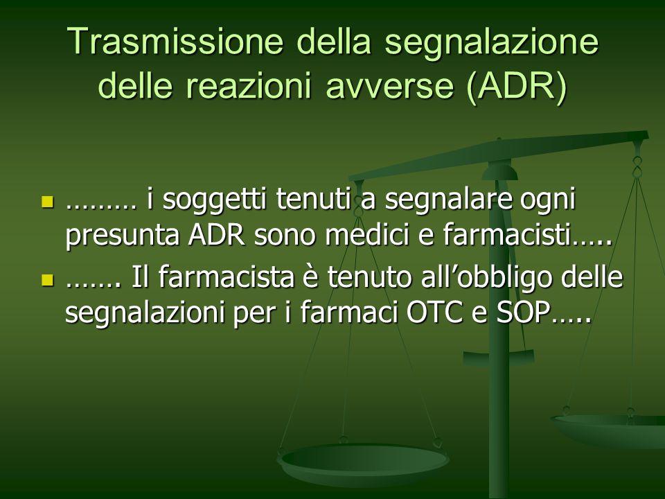 Trasmissione della segnalazione delle reazioni avverse (ADR) ……… i soggetti tenuti a segnalare ogni presunta ADR sono medici e farmacisti….. ……… i sog