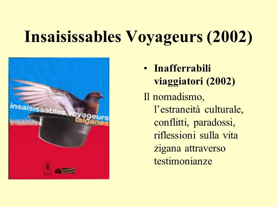 Insaisissables Voyageurs (2002) Inafferrabili viaggiatori (2002) Il nomadismo, lestraneità culturale, conflitti, paradossi, riflessioni sulla vita zigana attraverso testimonianze