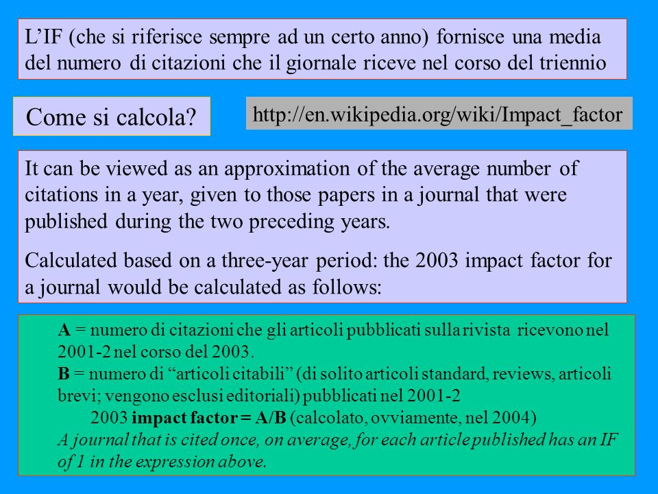 LIF (che si riferisce sempre ad un certo anno) fornisce una media del numero di citazioni che il giornale riceve nel corso del triennio It can be viewed as an approximation of the average number of citations in a year, given to those papers in a journal that were published during the two preceding years.
