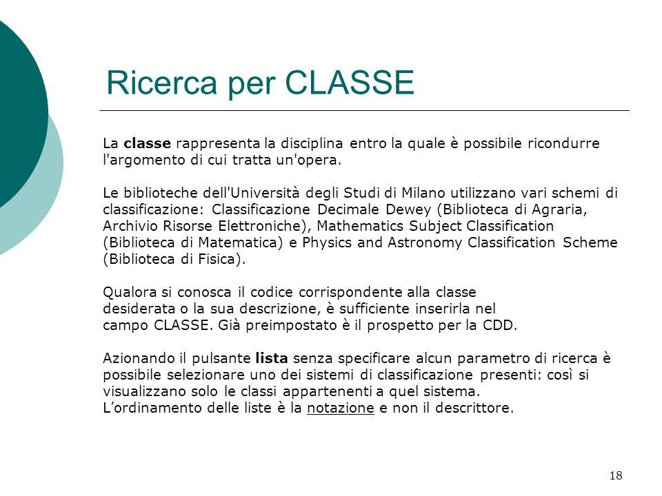 18 Ricerca per CLASSE La classe rappresenta la disciplina entro la quale è possibile ricondurre l argomento di cui tratta un opera.