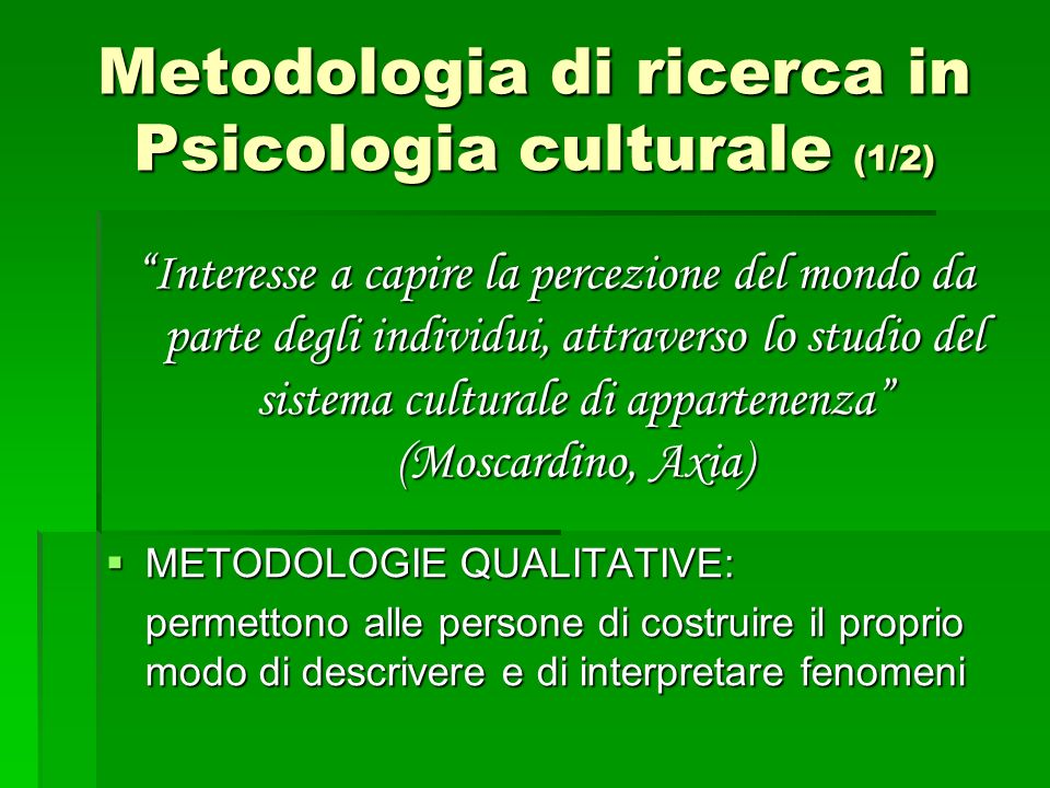 Metodologia di ricerca in Psicologia culturale (1/2) Interesse a capire la percezione del mondo da parte degli individui, attraverso lo studio del sis