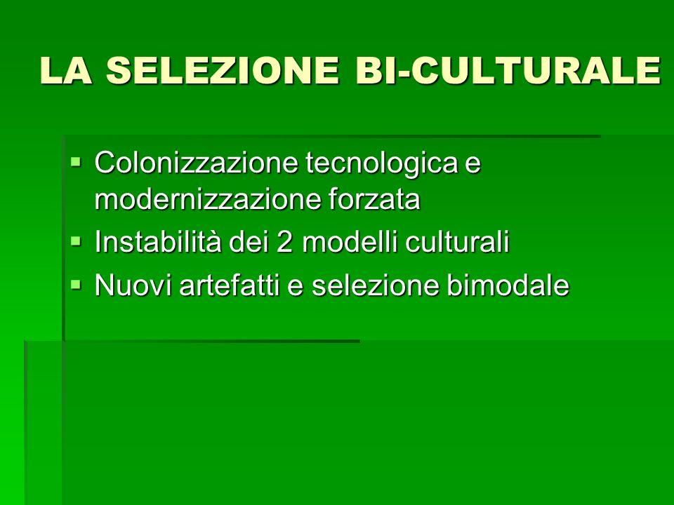 LA SELEZIONE BI-CULTURALE Colonizzazione tecnologica e modernizzazione forzata Colonizzazione tecnologica e modernizzazione forzata Instabilità dei 2